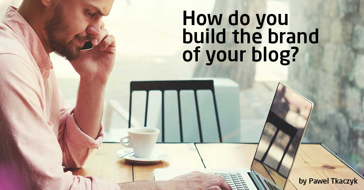 Building Brand For Bloggers Pawel Tkaczyk